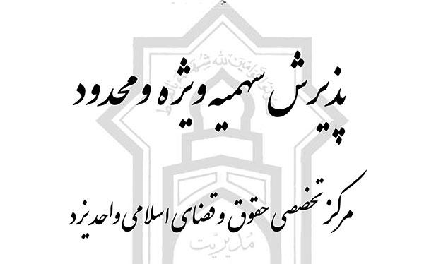 پذیرش سهمیه ویژه و محدود مرکز تخصصی حقوق و قضای اسلامی واحد یزد